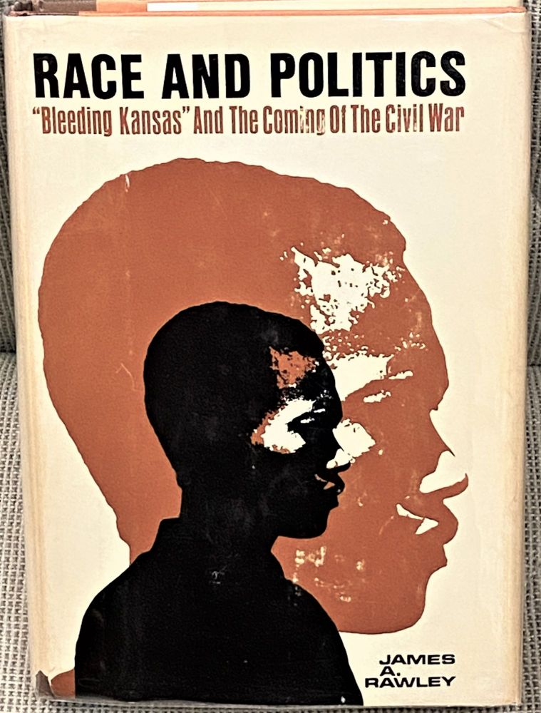"""Race and Politics, """"Bleeding Kansas"""" and the Coming of the Civil War. James A. Rawley."""