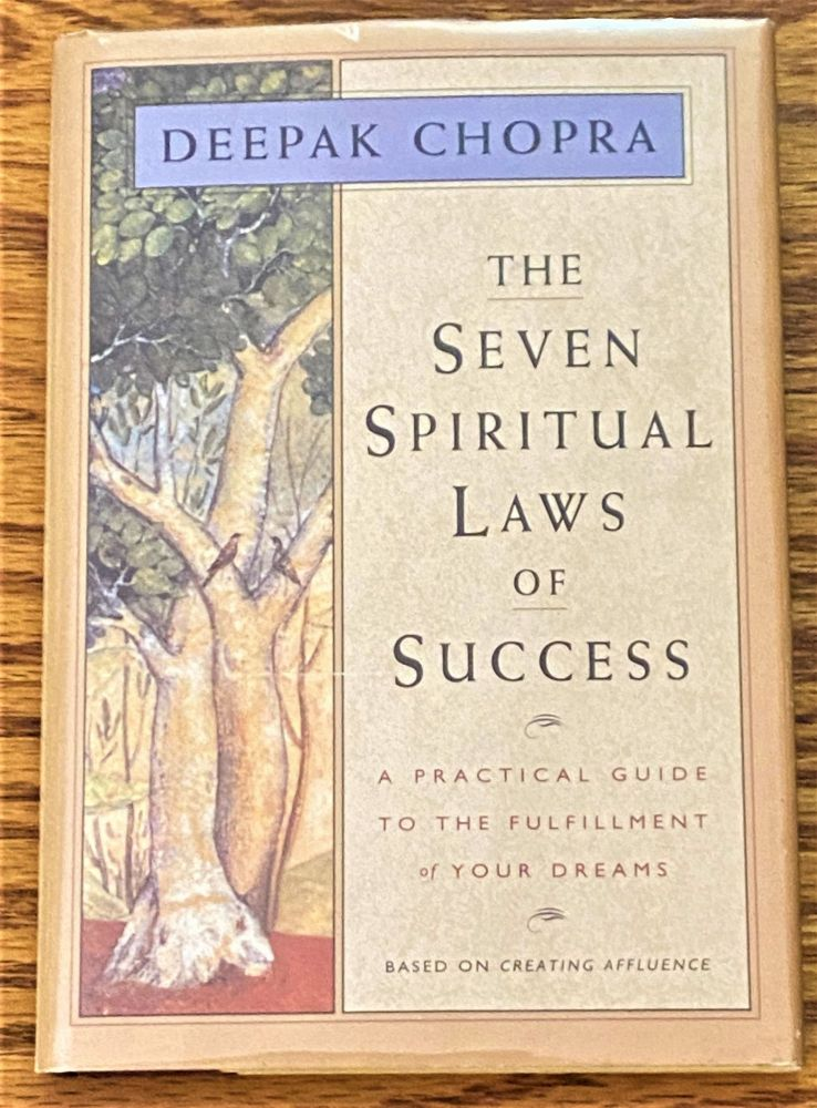 The Seven Spiritual Laws of Success, a Practical Guide to the Fulfillment of Your Dreams. Deepak Chopra.