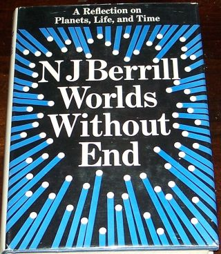 Worlds Without End, A Reflection on Planets, Life and Time. N. J. BERRILL
