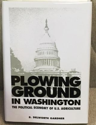 Plowing Ground in Washington, the Political Economy of U.S. Agriculture. B. Delworth Gardner