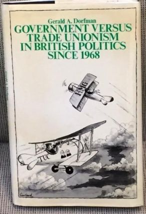 Government Versus Trade Unionism in British Politics Since 1968. Gerald A. Dorfman