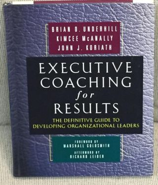 Executive Coaching for Results. Kimcee McAnally Brian O. Underhill, Marshall Goldsmith, John J....