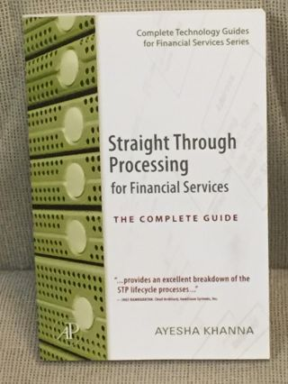 Straight Through Processing for Financial Services, the Complete Guide. Ayesha Khanna