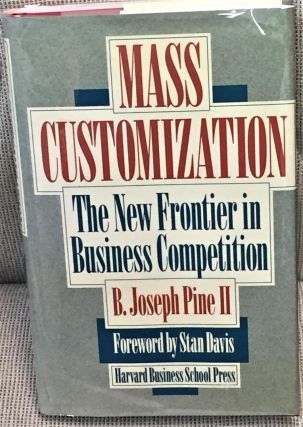 Mass Customization, the New Frontier in Business Competition. B. Joseph Pine II