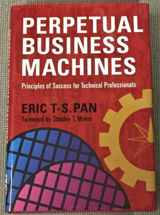 Perpetual Business Machines, Principles of Success for Technical Professionals. Eric T-S. Pan