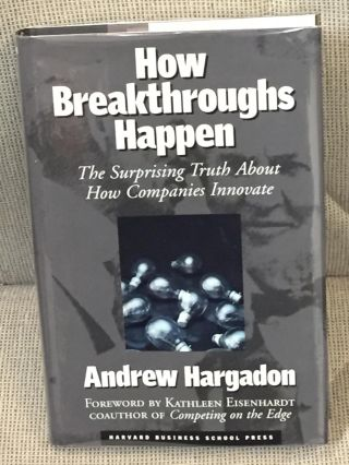 How Breakthroughs Happen, the Surprising Truth About How Companies Innovate. Andrew Hargadon