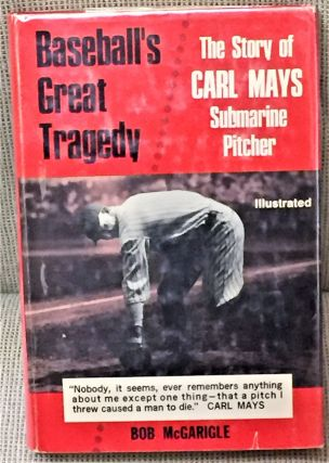 Baseball's Great Tragedy, the Story of Carl May's Submarine Pitcher. Bob McGarigle