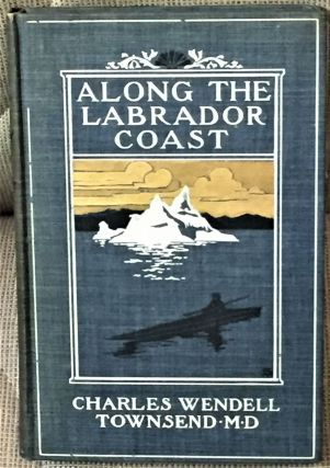 Along the Labrador Coast. M. D. Charles Wendell Townsend