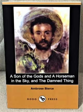 A Son of the Gods and a Horseman in the Sky, and The Damned Thing. Ambrose Bierce