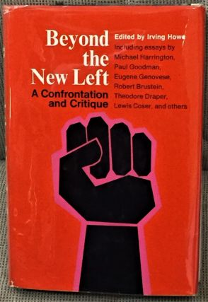 Beyond the New Left, A Confrontation and Critique. Irving Howe, Michael Harrington Paul Goodman