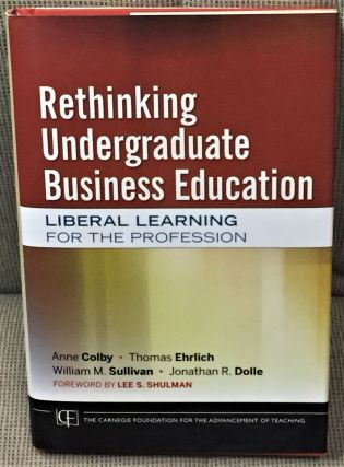 Rethinking Undergraduate Business Education, Liberal Learning for the Profession. Thomas Ehrlich...
