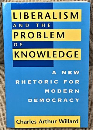 Liberalism and the Problem of Knowledge, A New Rhetoric for Modern Democracy. Charles Arthur Willard