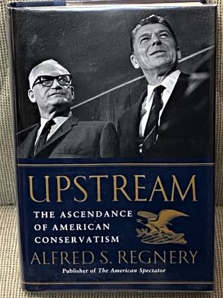 Upstream, The Ascendance of American Conservatism. Alfred S. Regnery