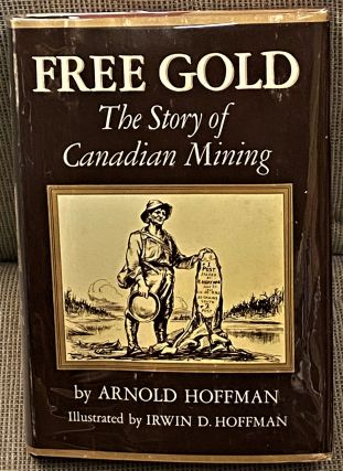Free Gold, The Story of Canadian Mining. Arnold Hoffman
